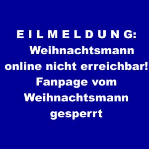 E I L M E L D U N G: Weihnachtsmann online nicht erreichbar! Fanpage des Weihnachtsmanns gesperrt
