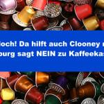 Geht doch! Da hilft auch Clooney nicht – Hamburg sagt NEIN zu Kaffeekapseln